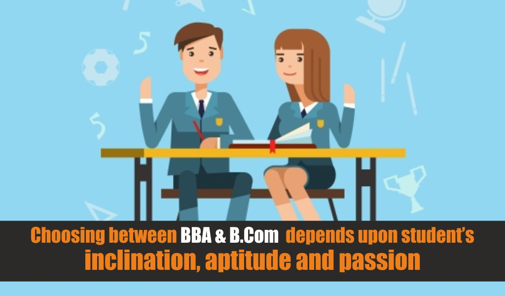 Choosing between BBA & B.Com depends upon student's inclination, aptitude and passion