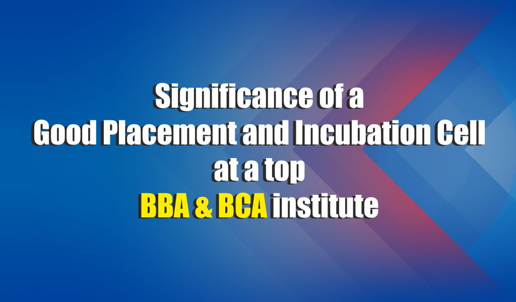 Significance of a good placement and incubation cell at top BBA/BCA institutes can never be ignored!