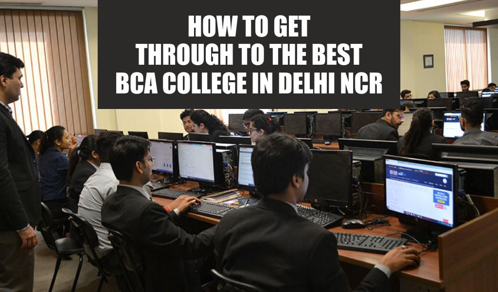 HOW TO GET THROUGH TO THE BEST BCA COLLEGE IN DELHI NCR?