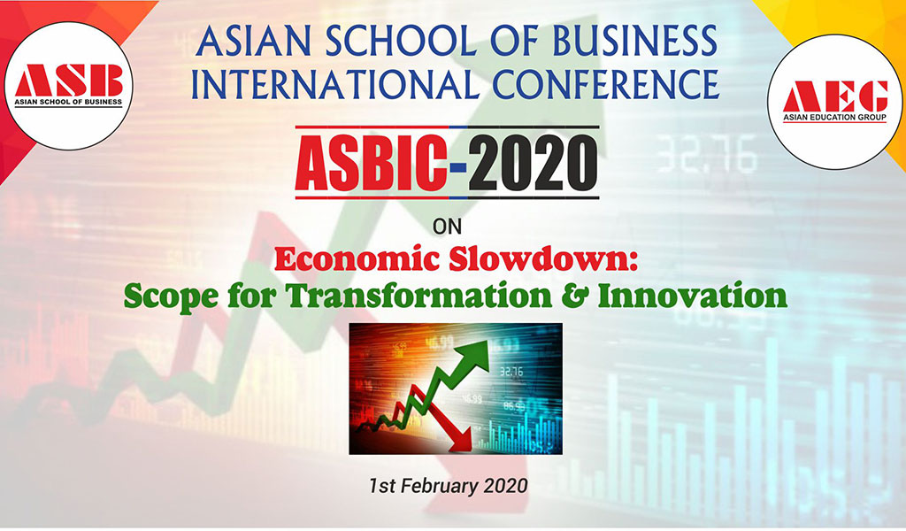 ASIAN SCHOOL OF BUSINESS INTERNATIONAL CONFERENCE – ASBIC 2020  Economic Slowdown: Scope for Transformation & Innovation