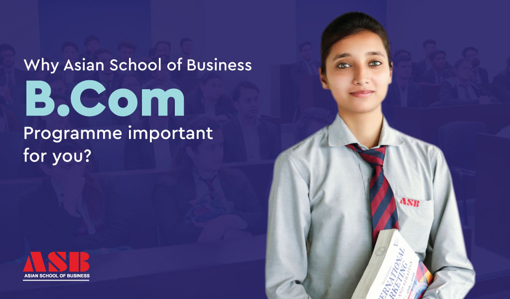 Why Asian School of Business B.Com Programme is important for you?